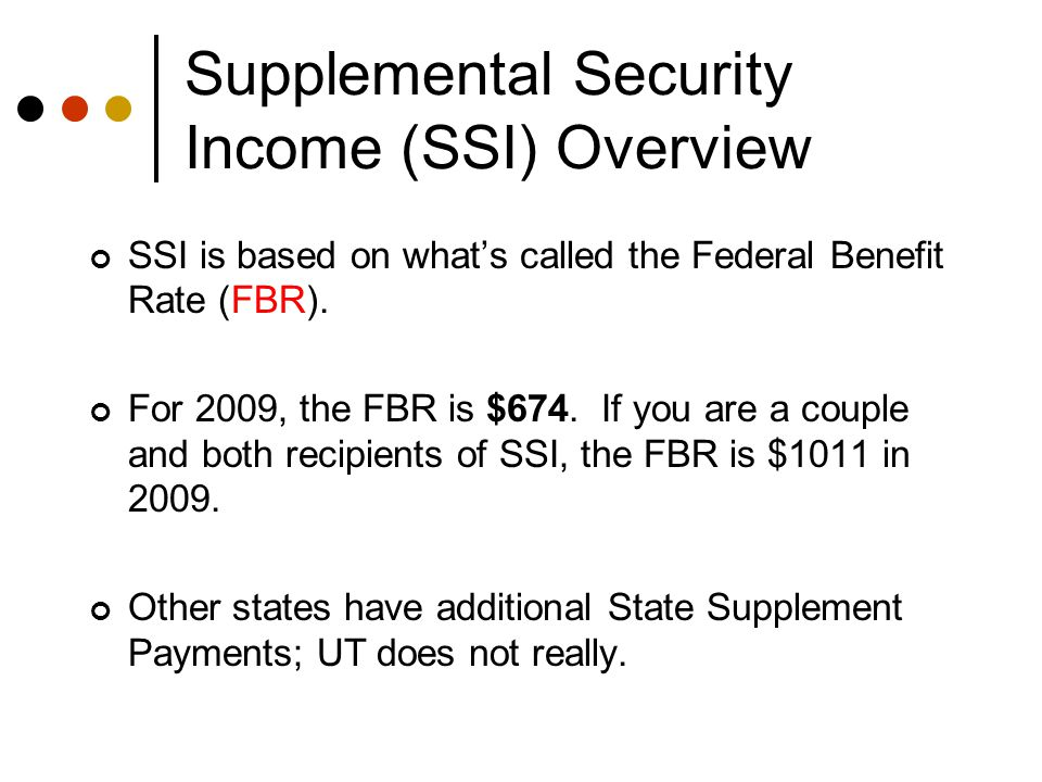 Supplemental Security Income (SSI) Overview SSI is based on what's called the Federal Benefit Rate (FBR).
