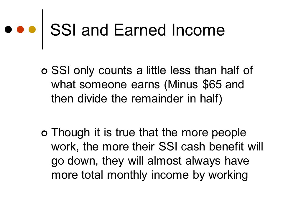 SSI and Earned Income SSI only counts a little less than half of what someone earns (Minus $65 and then divide the remainder in half) Though it is true that the more people work, the more their SSI cash benefit will go down, they will almost always have more total monthly income by working