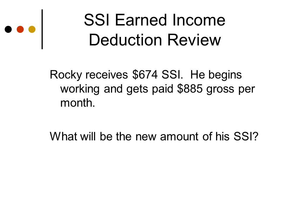 SSI Earned Income Deduction Review $885 gross wages -$ 65 Earned Income Disregard -$ 20 General Disregard $800 $800 / 2 = $400 Countable Income $674 FBR* - $400 = $274 SSI.