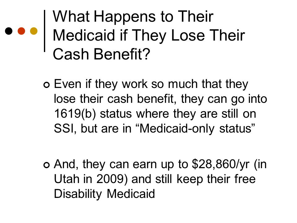 To Qualify for 1619 (b), Individuals Must: Have SSI cash benefit the month before 1619(b) eligibility; Have gross earnings below state threshold amounts (<$28,860.00 per year in 2009 for Utah); Under age 65, but still experience a disability or be blind; Meet all other requirements for SSI payments other than earnings; Asset test of < $2,000 remains; and Need Medicaid in order to work.