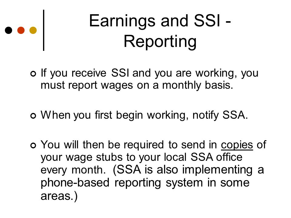Earnings and SSI - Reporting If you receive SSI and you are working, you must report wages on a monthly basis.