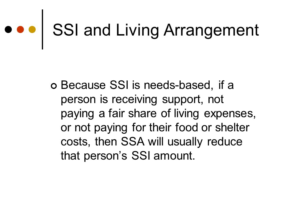 SSI and Living Arrangement Because SSI is needs-based, if a person is receiving support, not paying a fair share of living expenses, or not paying for their food or shelter costs, then SSA will usually reduce that person's SSI amount.