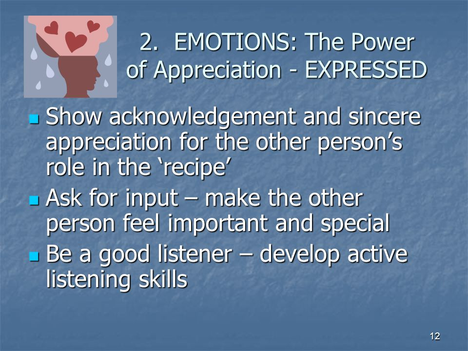 12 2. EMOTIONS: The Power of Appreciation - EXPRESSED Show acknowledgement and sincere appreciation for the other person's role in the 'recipe' Show a