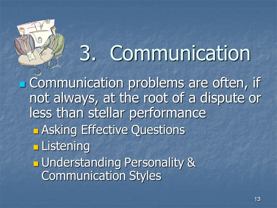 13 3. Communication Communication problems are often, if not always, at the root of a dispute or less than stellar performance Communication problems