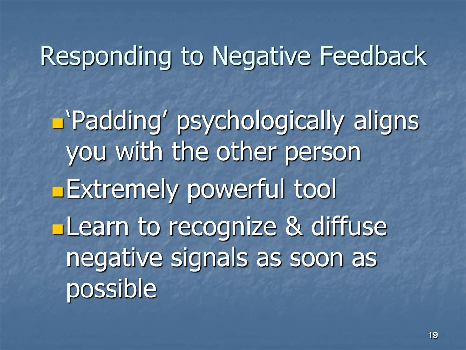 19 Responding to Negative Feedback 'Padding' psychologically aligns you with the other person 'Padding' psychologically aligns you with the other person Extremely powerful tool Extremely powerful tool Learn to recognize & diffuse negative signals as soon as possible Learn to recognize & diffuse negative signals as soon as possible