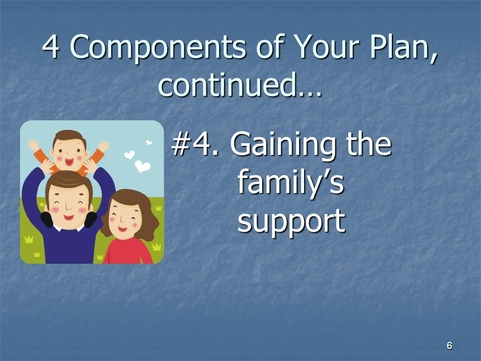 6 4 Components of Your Plan, continued… #4. Gaining the family's support
