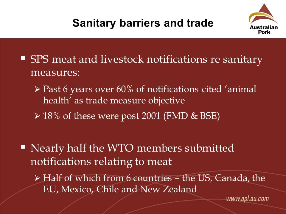 Sanitary barriers and trade  SPS meat and livestock notifications re sanitary measures:  Past 6 years over 60% of notifications cited 'animal health' as trade measure objective  18% of these were post 2001 (FMD & BSE)  Nearly half the WTO members submitted notifications relating to meat  Half of which from 6 countries – the US, Canada, the EU, Mexico, Chile and New Zealand