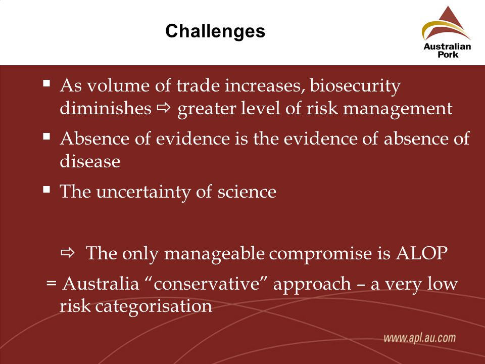 Challenges  As volume of trade increases, biosecurity diminishes  greater level of risk management  Absence of evidence is the evidence of absence of disease  The uncertainty of science  The only manageable compromise is ALOP = Australia conservative approach – a very low risk categorisation