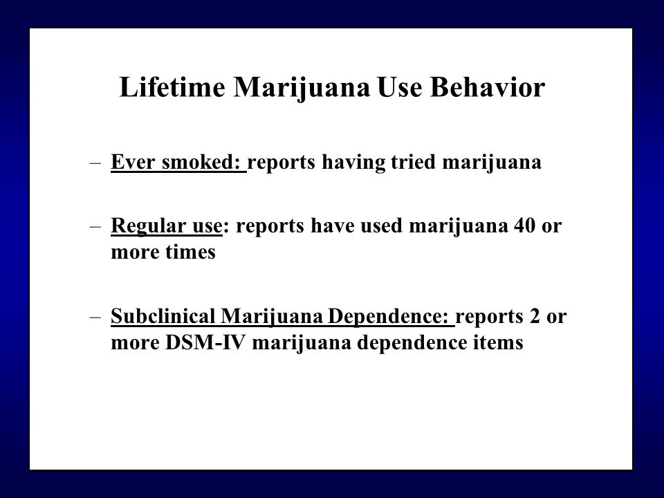 Lifetime Marijuana Use Behavior –Ever smoked: reports having tried marijuana –Regular use: reports have used marijuana 40 or more times –Subclinical Marijuana Dependence: reports 2 or more DSM-IV marijuana dependence items