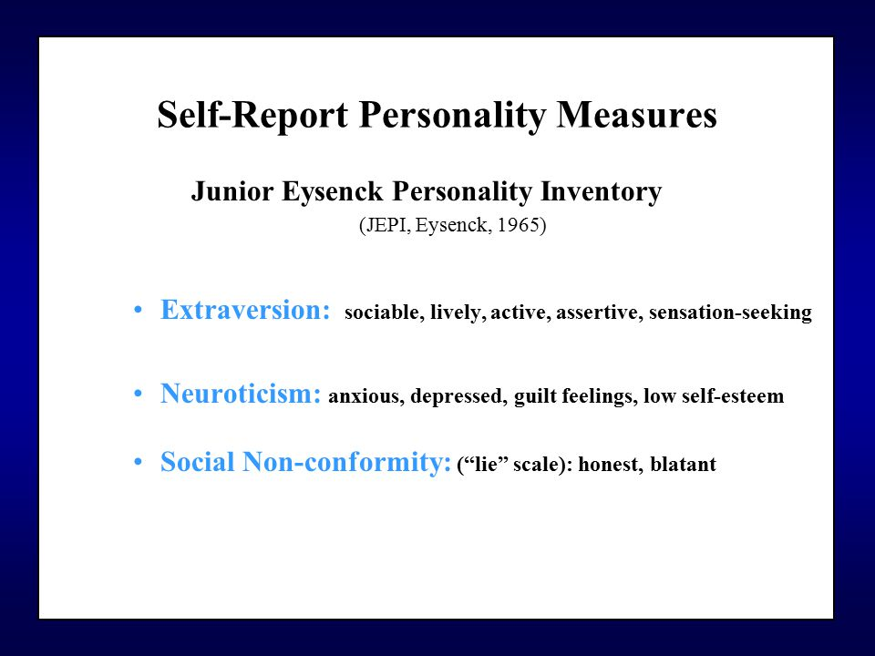 Self-Report Personality Measures Junior Eysenck Personality Inventory (JEPI, Eysenck, 1965) Extraversion: : sociable, lively, active, assertive, sensation-seeking Neuroticism: anxious, depressed, guilt feelings, low self-esteem tense Social Non-conformity: ( lie scale): honest, blatant