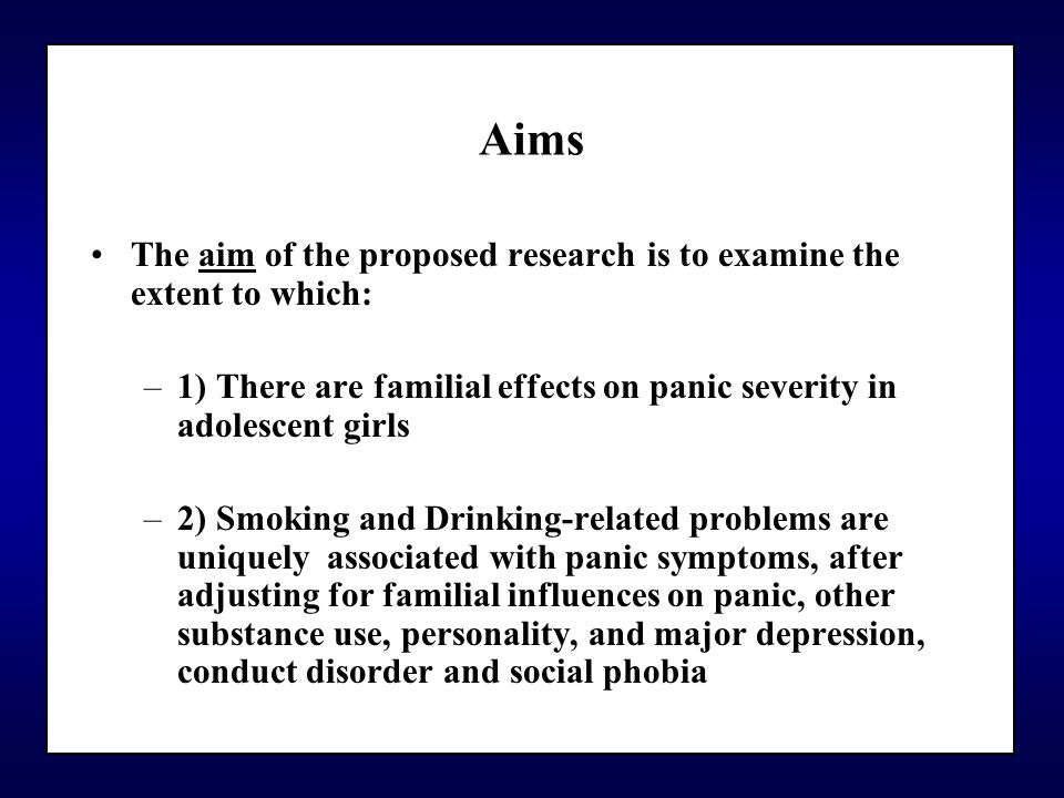 Aims The aim of the proposed research is to examine the extent to which: –1) There are familial effects on panic severity in adolescent girls –2) Smoking and Drinking-related problems are uniquely associated with panic symptoms, after adjusting for familial influences on panic, other substance use, personality, and major depression, conduct disorder and social phobia