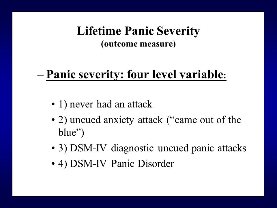 Lifetime Panic Severity (outcome measure) –Panic severity: four level variable : 1) never had an attack 2) uncued anxiety attack ( came out of the blue ) 3) DSM-IV diagnostic uncued panic attacks 4) DSM-IV Panic Disorder