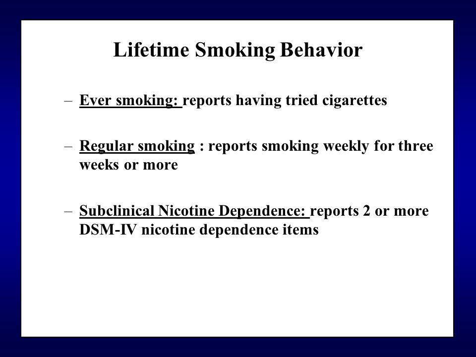 Lifetime Smoking Behavior –Ever smoking: reports having tried cigarettes –Regular smoking : reports smoking weekly for three weeks or more –Subclinical Nicotine Dependence: reports 2 or more DSM-IV nicotine dependence items