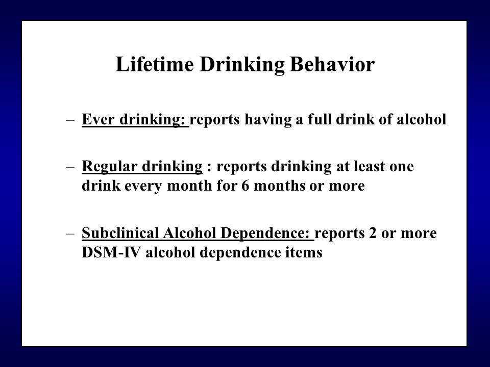 Lifetime Drinking Behavior –Ever drinking: reports having a full drink of alcohol –Regular drinking : reports drinking at least one drink every month for 6 months or more –Subclinical Alcohol Dependence: reports 2 or more DSM-IV alcohol dependence items