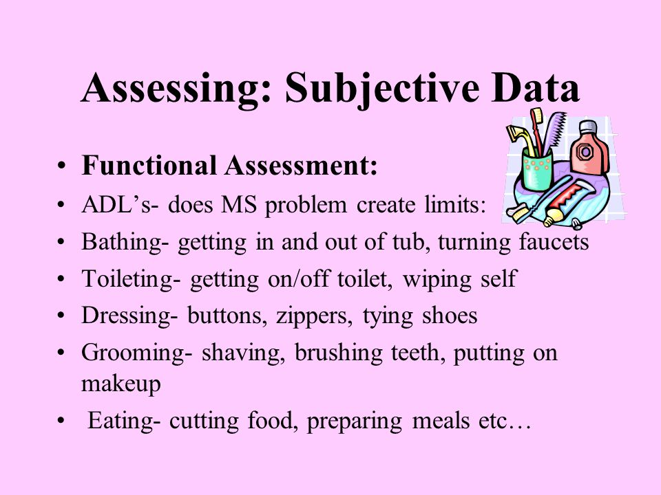 Assessing: Subjective Data Functional Assessment: ADL's- does MS problem create limits: Bathing- getting in and out of tub, turning faucets Toileting-