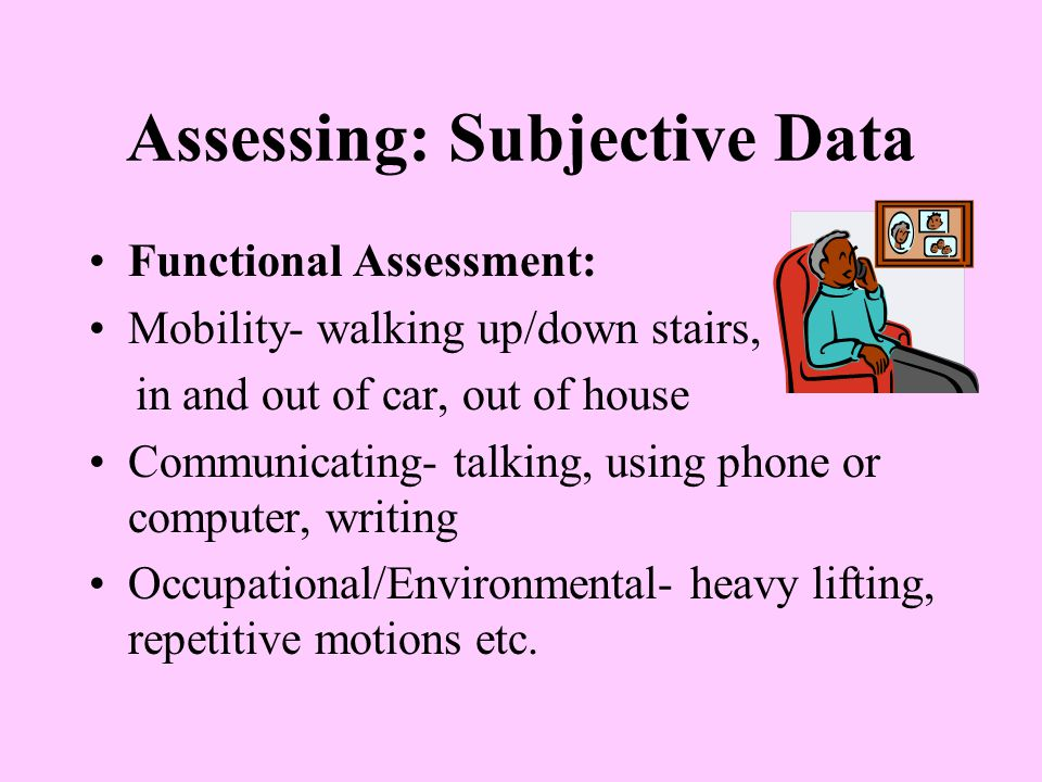 Assessing: Subjective Data Functional Assessment: Mobility- walking up/down stairs, in and out of car, out of house Communicating- talking, using phone or computer, writing Occupational/Environmental- heavy lifting, repetitive motions etc.