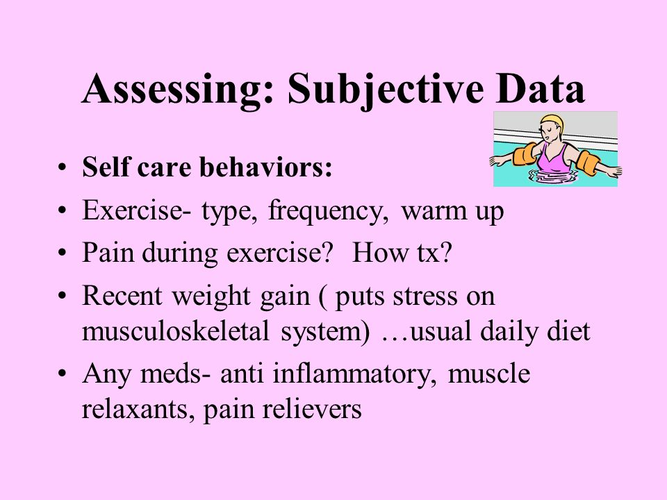 Assessing: Subjective Data Self care behaviors: Exercise- type, frequency, warm up Pain during exercise.