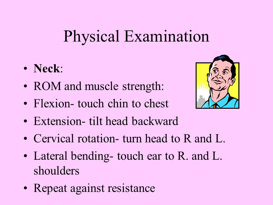 Physical Examination Neck: ROM and muscle strength: Flexion- touch chin to chest Extension- tilt head backward Cervical rotation- turn head to R and L