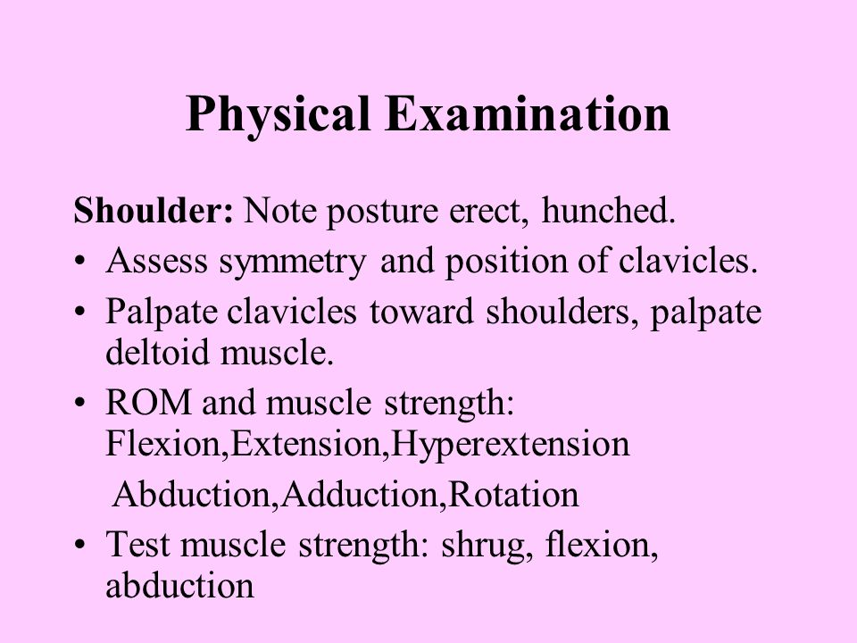 Physical Examination Shoulder: Note posture erect, hunched. Assess symmetry and position of clavicles. Palpate clavicles toward shoulders, palpate del