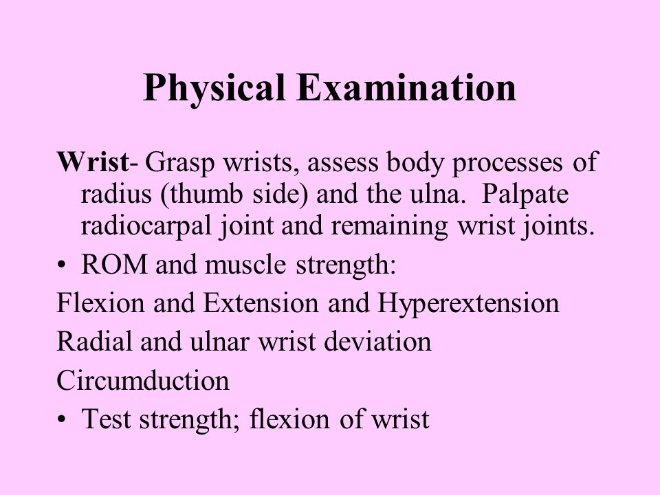Physical Examination Wrist- Grasp wrists, assess body processes of radius (thumb side) and the ulna. Palpate radiocarpal joint and remaining wrist joi