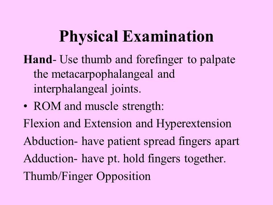 Physical Examination Hand- Use thumb and forefinger to palpate the metacarpophalangeal and interphalangeal joints. ROM and muscle strength: Flexion an