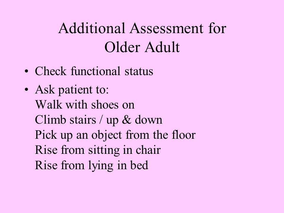 Additional Assessment for Older Adult Check functional status Ask patient to: Walk with shoes on Climb stairs / up & down Pick up an object from the floor Rise from sitting in chair Rise from lying in bed