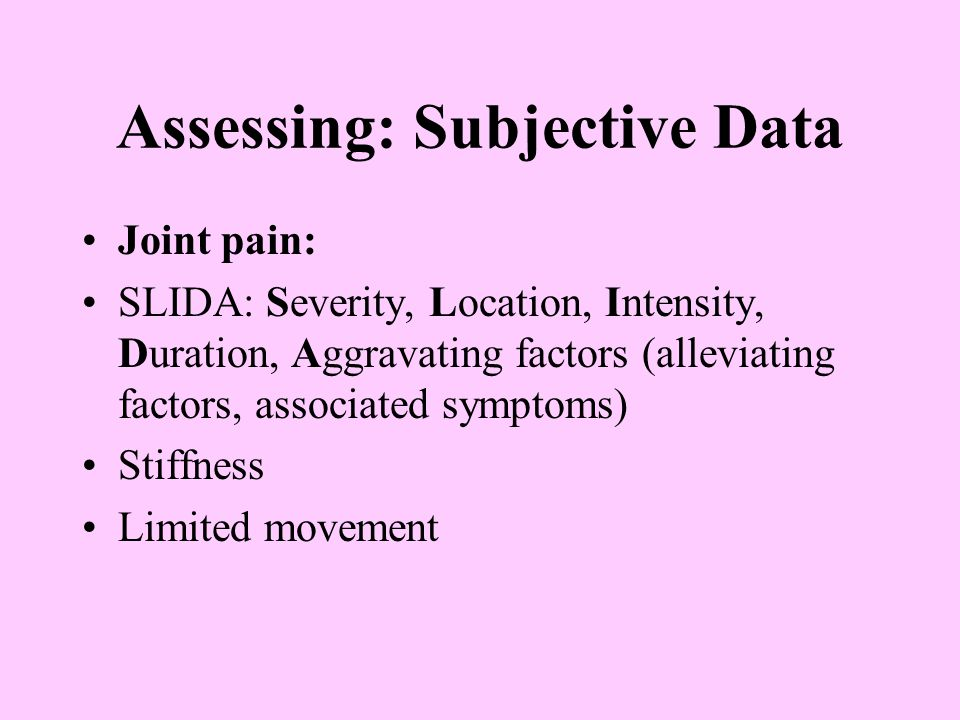 Assessing: Subjective Data Joint pain: SLIDA: Severity, Location, Intensity, Duration, Aggravating factors (alleviating factors, associated symptoms) Stiffness Limited movement