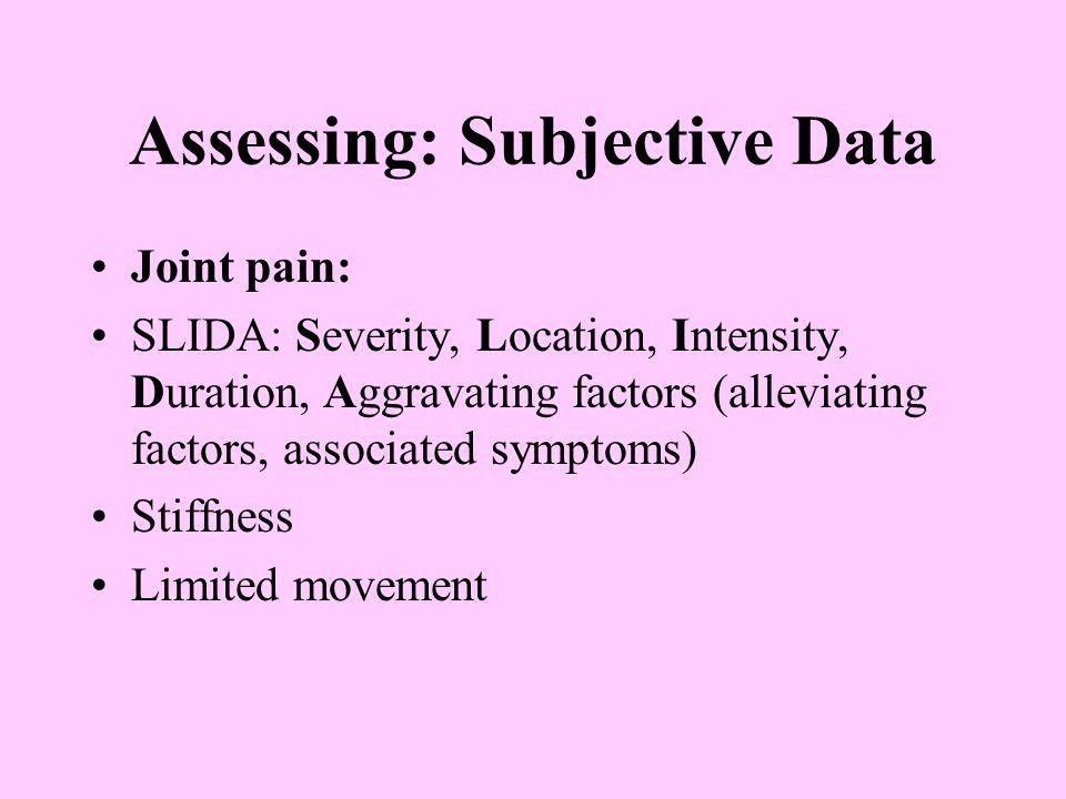 Assessing: Subjective Data Joint pain: SLIDA: Severity, Location, Intensity, Duration, Aggravating factors (alleviating factors, associated symptoms)