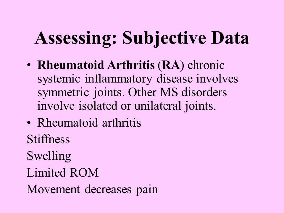Assessing: Subjective Data Rheumatoid Arthritis (RA) chronic systemic inflammatory disease involves symmetric joints. Other MS disorders involve isola