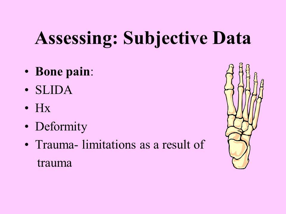 Assessing: Subjective Data Bone pain: SLIDA Hx Deformity Trauma- limitations as a result of trauma