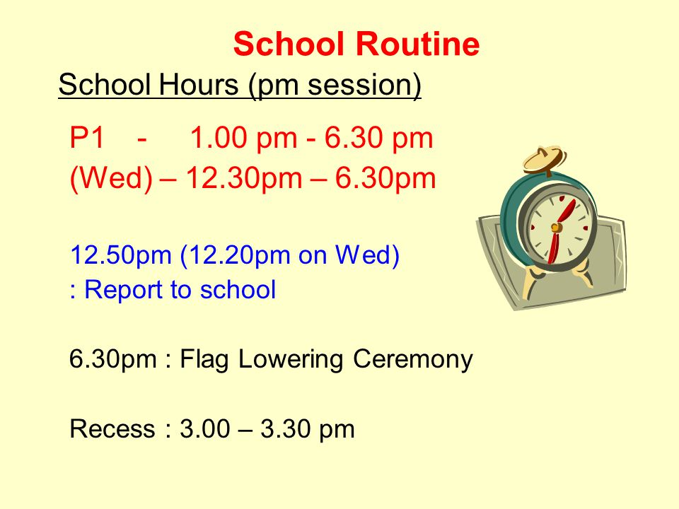 School Routine P1 - 1.00 pm - 6.30 pm (Wed) – 12.30pm – 6.30pm 12.50pm (12.20pm on Wed) : Report to school 6.30pm : Flag Lowering Ceremony Recess : 3.00 – 3.30 pm School Hours (pm session)