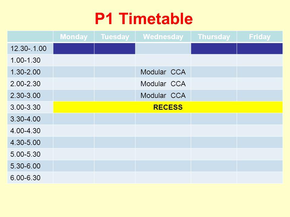 P1 Timetable MondayTuesdayWednesdayThursdayFriday 12.30-.1.00 1.00-1.30 1.30-2.00Modular CCA 2.00-2.30Modular CCA 2.30-3.00Modular CCA 3.00-3.30RECESS 3.30-4.00 4.00-4.30 4.30-5.00 5.00-5.30 5.30-6.00 6.00-6.30