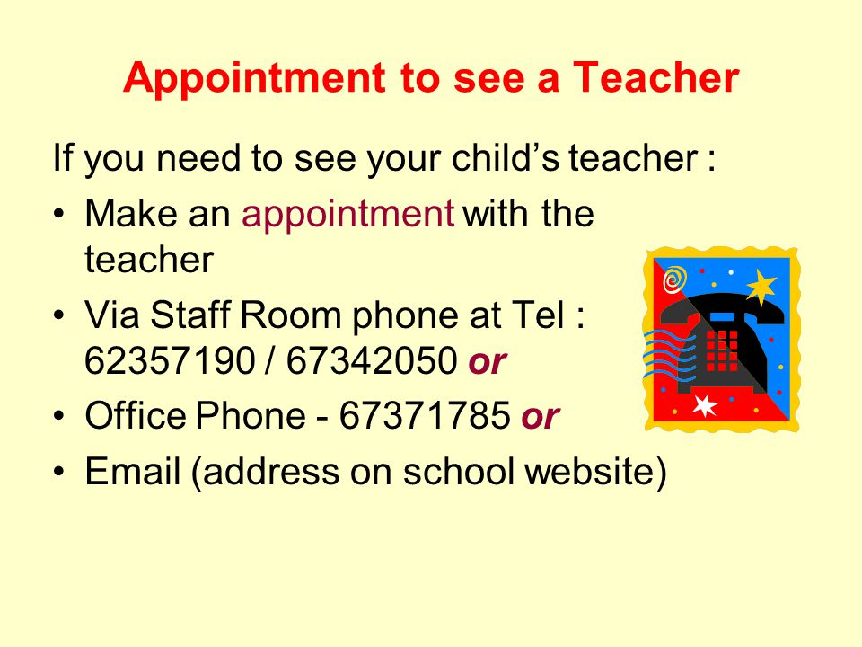 Appointment to see a Teacher If you need to see your child's teacher : Make an appointment with the teacher Via Staff Room phone at Tel : 62357190 / 67342050 or Office Phone - 67371785 or Email (address on school website)