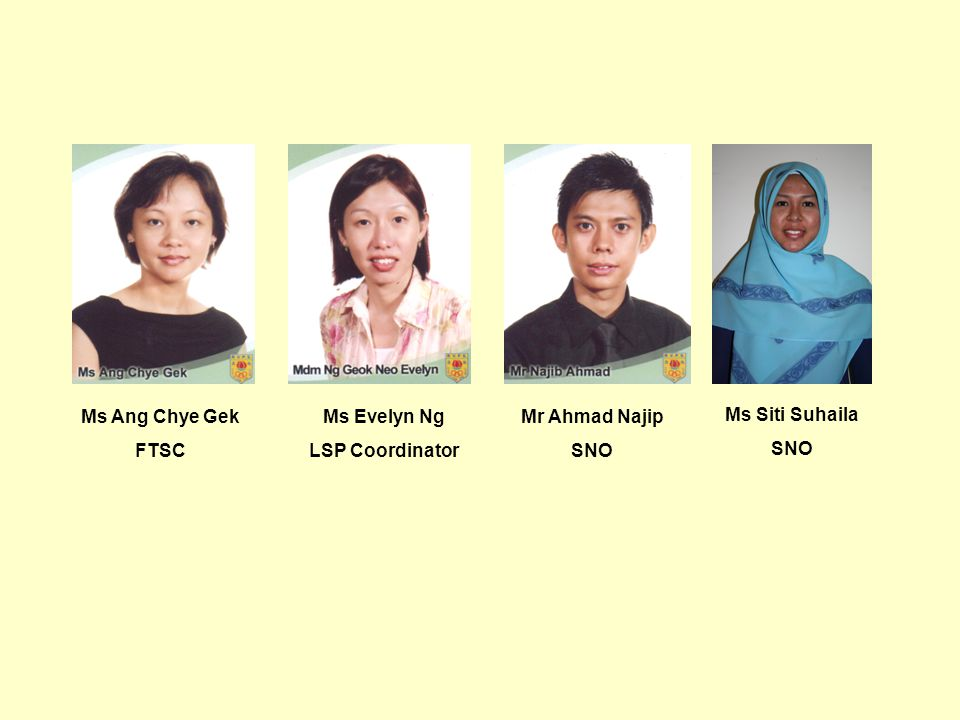 Ms Ang Chye Gek FTSC Ms Evelyn Ng LSP Coordinator Mr Ahmad Najip SNO Ms Siti Suhaila SNO