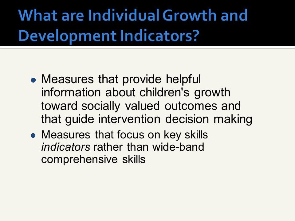 Measures that provide helpful information about children s growth toward socially valued outcomes and that guide intervention decision making Measures that focus on key skills indicators rather than wide-band comprehensive skills