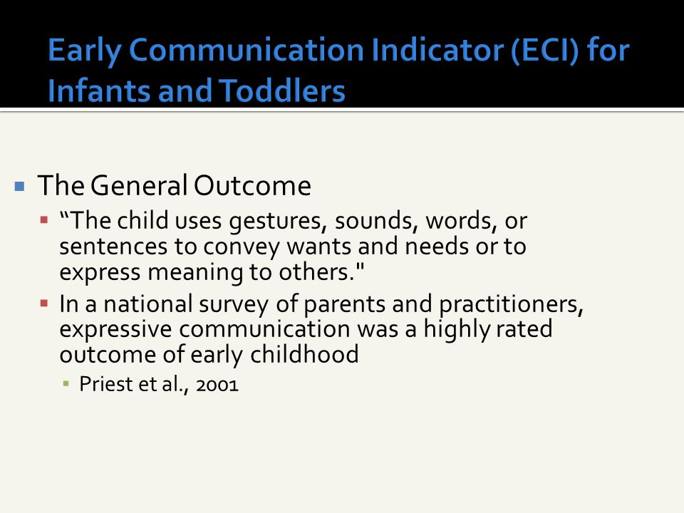 Early Communication Indicator (ECI) for Infants and Toddlers  The General Outcome  The child uses gestures, sounds, words, or sentences to convey wants and needs or to express meaning to others.  In a national survey of parents and practitioners, expressive communication was a highly rated outcome of early childhood ▪ Priest et al., 2001
