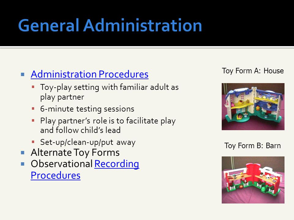  Administration Procedures Administration Procedures  Toy-play setting with familiar adult as play partner  6-minute testing sessions  Play partne