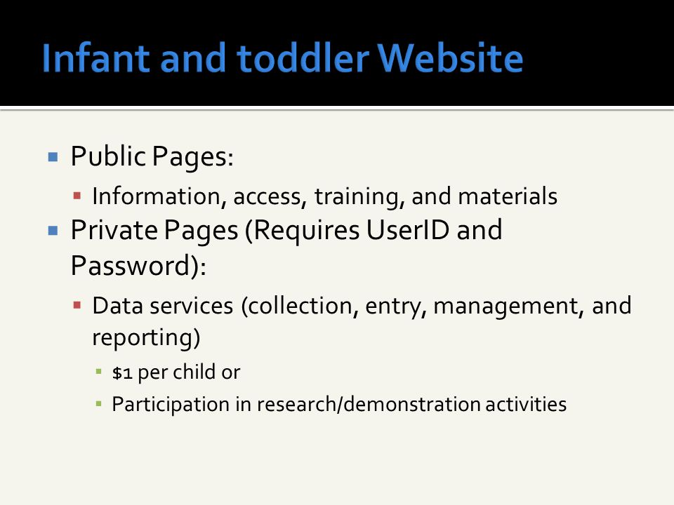  Public Pages:  Information, access, training, and materials  Private Pages (Requires UserID and Password):  Data services (collection, entry, management, and reporting) ▪ $1 per child or ▪ Participation in research/demonstration activities