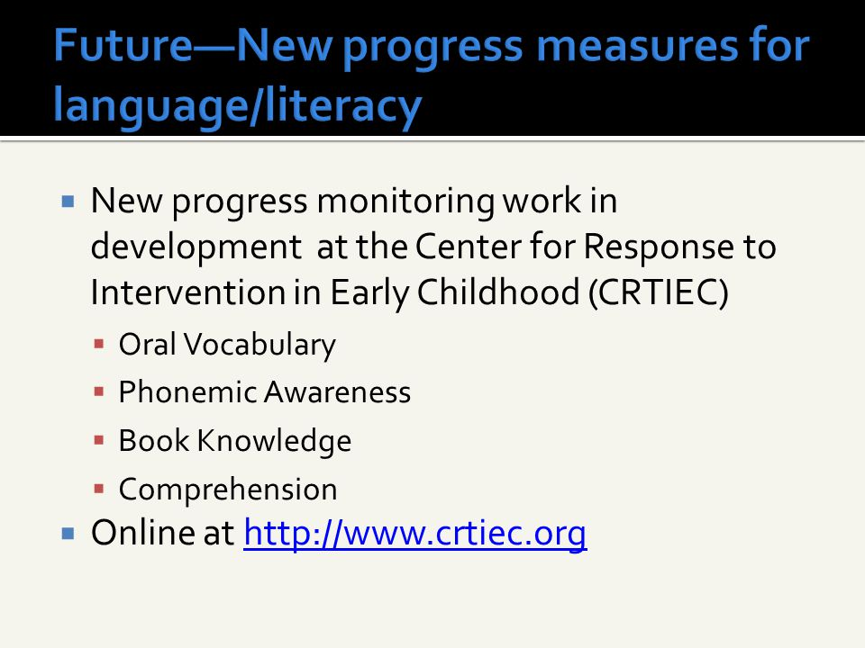  New progress monitoring work in development at the Center for Response to Intervention in Early Childhood (CRTIEC)  Oral Vocabulary  Phonemic Awar