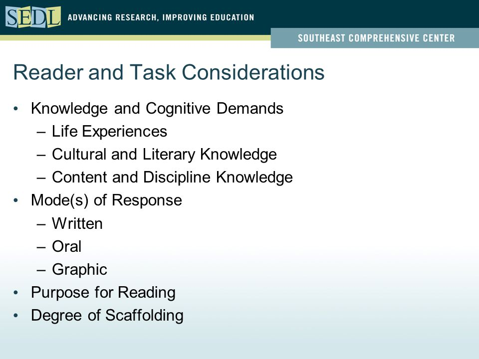 Reader and Task Considerations Knowledge and Cognitive Demands –Life Experiences –Cultural and Literary Knowledge –Content and Discipline Knowledge Mode(s) of Response –Written –Oral –Graphic Purpose for Reading Degree of Scaffolding