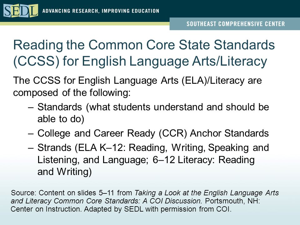 Reading the Common Core State Standards (CCSS) for English Language Arts/Literacy The CCSS for English Language Arts (ELA)/Literacy are composed of the following: –Standards (what students understand and should be able to do) –College and Career Ready (CCR) Anchor Standards –Strands (ELA K–12: Reading, Writing, Speaking and Listening, and Language; 6–12 Literacy: Reading and Writing) Source: Content on slides 5–11 from Taking a Look at the English Language Arts and Literacy Common Core Standards: A COI Discussion.
