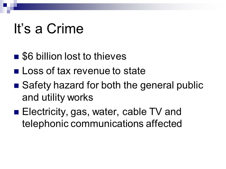 It's a Crime $6 billion lost to thieves Loss of tax revenue to state Safety hazard for both the general public and utility works Electricity, gas, water, cable TV and telephonic communications affected