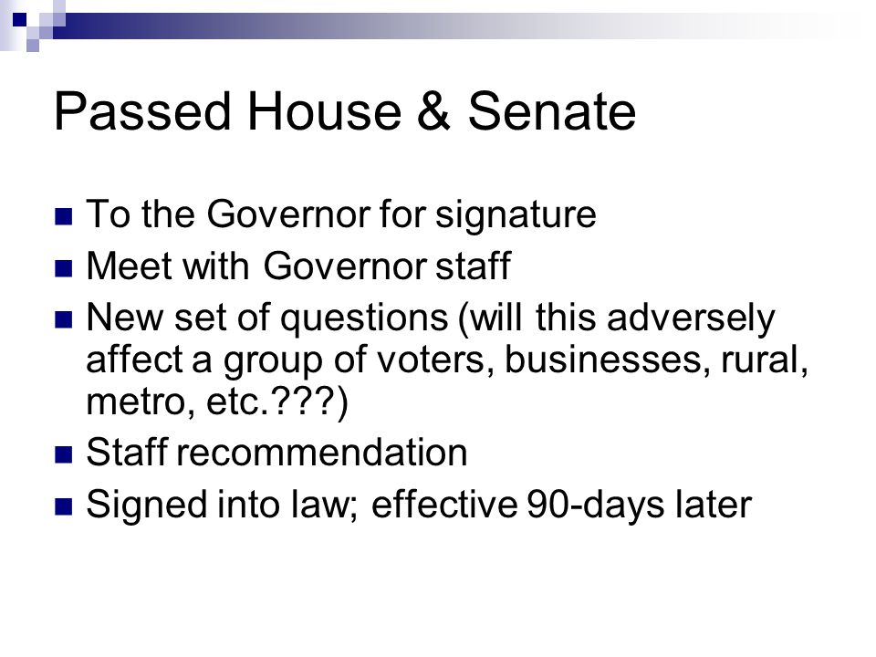 Passed House & Senate To the Governor for signature Meet with Governor staff New set of questions (will this adversely affect a group of voters, businesses, rural, metro, etc. ) Staff recommendation Signed into law; effective 90-days later