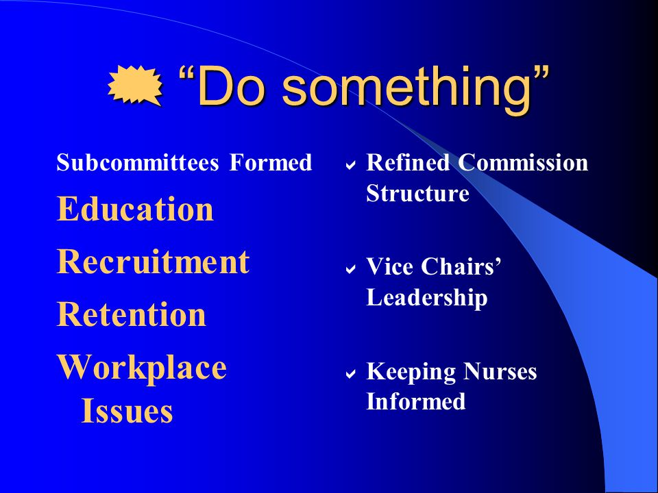 Retention Subcommittee Recommendations Total Compensation Guiding Principals: – Flexible and possibly transferable – Reduce salary compression – Review of salaries at specified intervals – Benefits menu – developed with RN input – Benefits reviewed annually – Career development plan – Non-selected benefits reinvested by RN into – additional educational days, retirement account, etc.