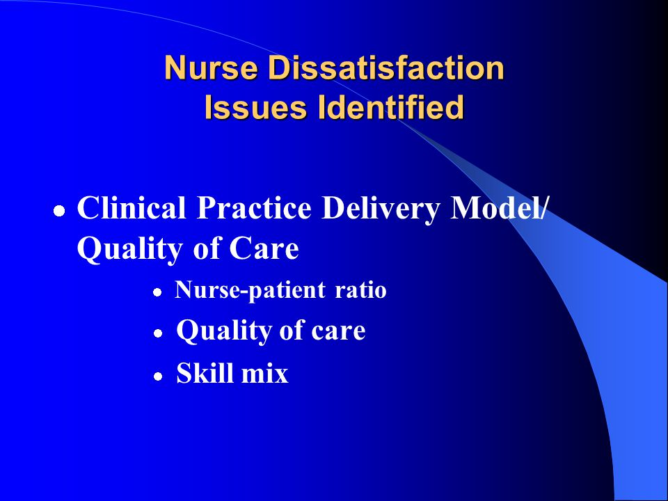 Nurse Dissatisfaction Issues Identified Regulatory Scope of practice for techs, extenders, etc Documentation requirements LPN scope of practice Incons