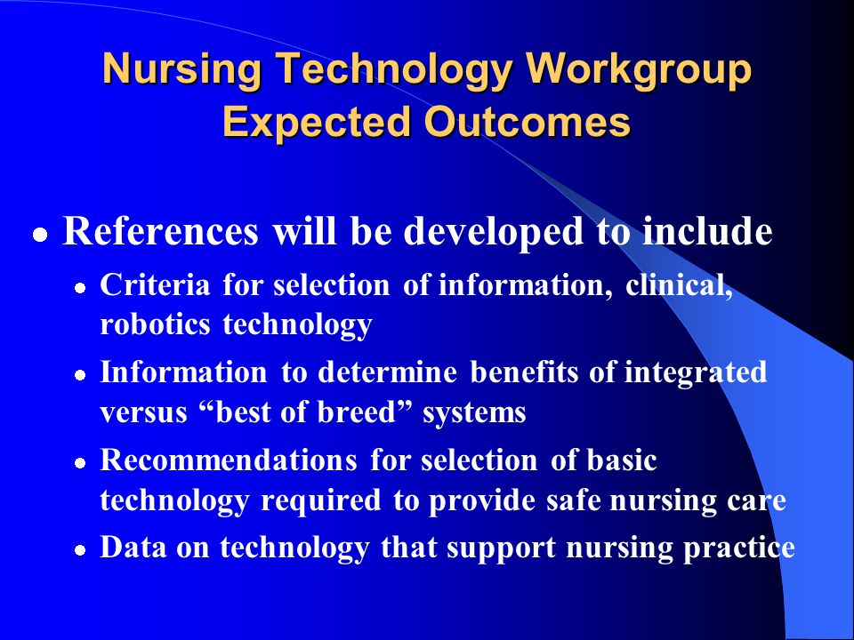 Nursing Technology Workgroup Expected Outcomes How will information be used? Direct policy development Investigate funding for developing specific tec