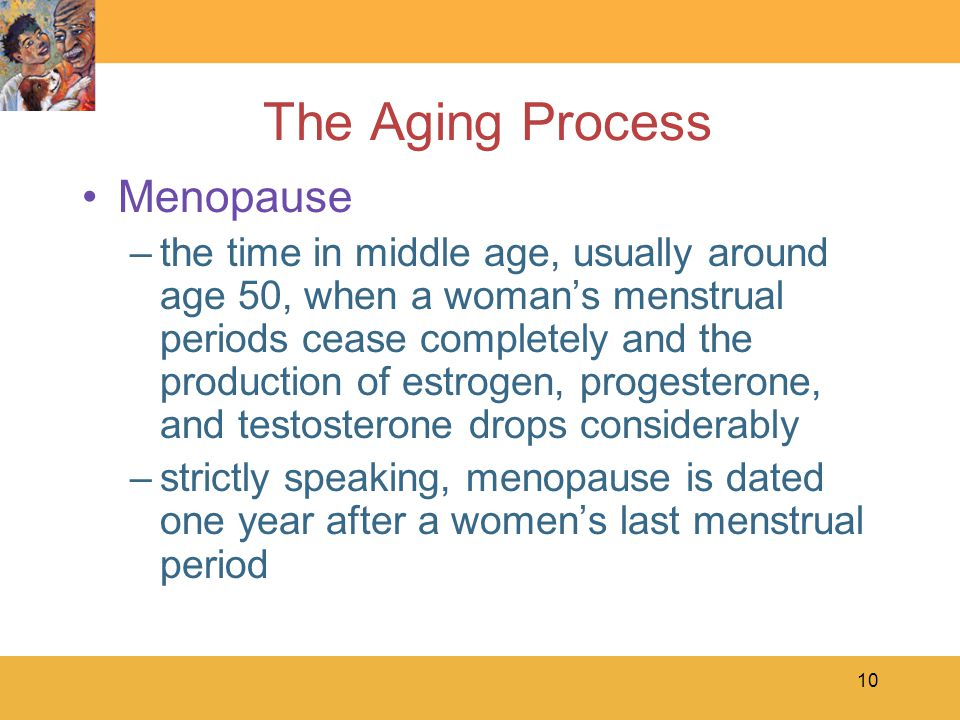 10 The Aging Process Menopause –the time in middle age, usually around age 50, when a woman's menstrual periods cease completely and the production of estrogen, progesterone, and testosterone drops considerably –strictly speaking, menopause is dated one year after a women's last menstrual period