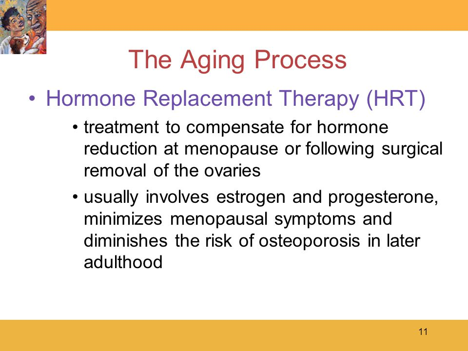 11 The Aging Process Hormone Replacement Therapy (HRT) treatment to compensate for hormone reduction at menopause or following surgical removal of the ovaries usually involves estrogen and progesterone, minimizes menopausal symptoms and diminishes the risk of osteoporosis in later adulthood