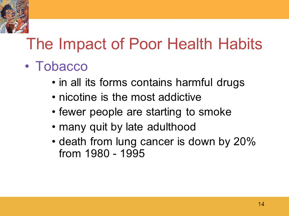 14 The Impact of Poor Health Habits Tobacco in all its forms contains harmful drugs nicotine is the most addictive fewer people are starting to smoke many quit by late adulthood death from lung cancer is down by 20% from 1980 - 1995