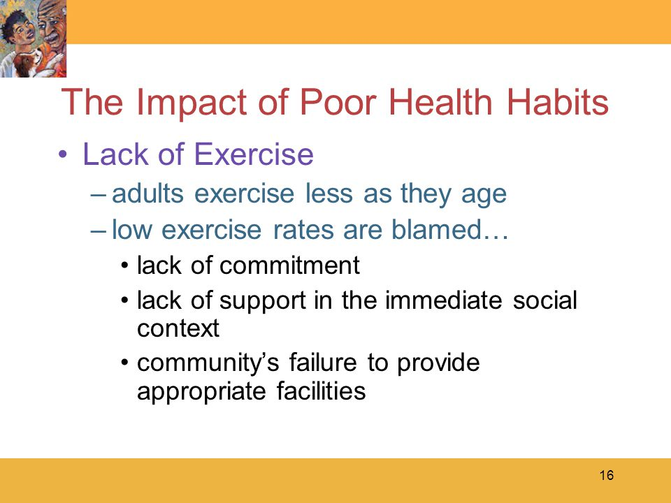 16 The Impact of Poor Health Habits Lack of Exercise –adults exercise less as they age –low exercise rates are blamed… lack of commitment lack of support in the immediate social context community's failure to provide appropriate facilities